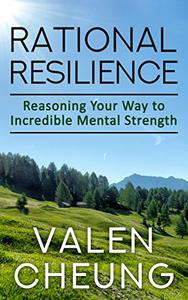 Rational Resilience: Reasoning Your Way to Incredible Mental Strength