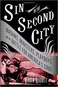 Sin in the Second City: Madams, Ministers, Playboys, and the Battle for America's Soul