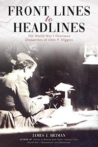 Front Lines to Headlines: The World War I Overseas Dispatches of Otto P. Higgins