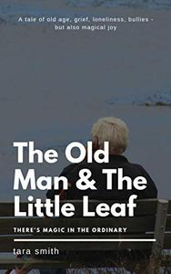 The Old Man And The Little Leaf - an adult fantasy fiction novel: A grieving widower, loneliness, bullies as neighbors, engulfing gloom - and then magical things happen in his life - adult fiction