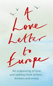 A Love Letter to Europe: An outpouring of love and sadness from our writers, thinkers and artists