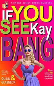If You See Kay Bang: A Badge Bunny Booze Humorous Mystery