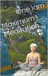 Maximum Meditation: Getting Off and Out