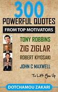 300 POWERFUL QUOTES FROM TOP MOTIVATORS TONY ROBBINS, ZIG ZIGLAR, ROBERT KIYOSAKI, JOHN C. MAXWELL TO LIFT YOU UP