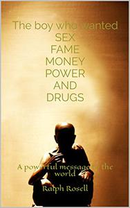 The boy who wanted SEX FAME MONEY POWER AND DRUGS: A powerful message to the world