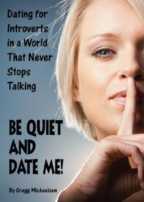 Be Quiet and Date Me!: Dating for Introverts in a World That Never Stops Talking
