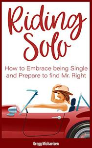 Riding Solo: How to Embrace Being Single and Prepare to Find Mr. Right