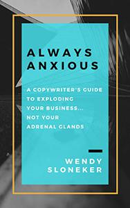 Always Anxious: A Copywriter's Guide to Exploding Your Business... Not Your Adrenal Glands