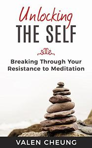 Unlocking the Self: Breaking Through Your Resistance to Meditation