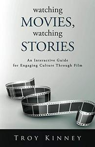 Watching Movies, Watching Stories: An Interactive Guide for Engaging Culture Through Film