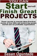 You Can Start And Finish Great Projects: Practical stories of how Bible and modern-day people started and ran profitable organizations