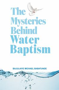 The Mysteries Behind Water Baptism