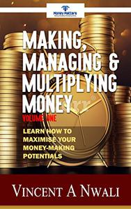 Making, Managing & Multiplying Money: Learn How To Maximise Your Money-Making Potentials