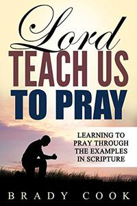 Lord, Teach Us to Pray: Learning to Pray Through the Examples in Scripture