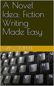 A Novel Idea: Fiction Writing Made Easy