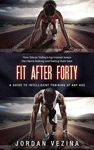 Fit After Forty: How Silicon Valley's Top Trainer Keeps His Clients Looking and Feeling Their Best At Any Age