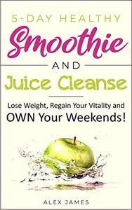 5-Day Healthy Smoothie and Juice Cleanse: Lose Weight, Regain Your Vitality and OWN Your Weekends!