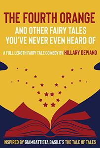 The Fourth Orange and Other Fairy Tales You've Never Even Heard Of: a full length fairy tale comedy play [Theatre Script]