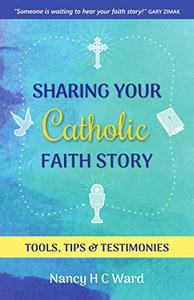 Sharing Your Catholic Faith Story: Tools, Tips, and Testimonies