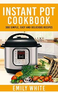Instant Pot Cookbook: 300 Simple, Easy And Delicious Recipes