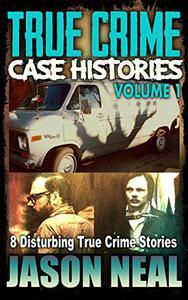 True Crime Case Histories - Volume 1: 8 Disturbing True Crime Stories