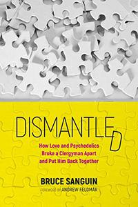 Dismantled: How Love and Psychedelics Broke a Clergyman Apart, and Put Him Back Together