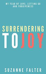 Surrendering to Joy: My Year of Love, Letting Go, and Forgiveness