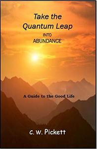 Take the Quantum Leap into Abundance: A guide to the good life.