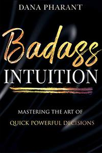 Badass Intuition: Mastering the Art of Quick Powerful Decisions