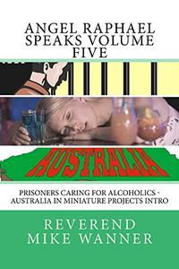 Angel Raphael Speaks Volume Five: Prisoners Caring for Alcoholics - Australia In Miniature Projects Intro