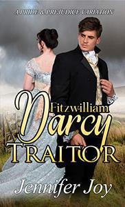 Fitzwilliam Darcy, Traitor: A Pride & Prejudice Variation