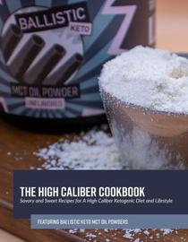 The High Caliber Cookbook: Savory and Sweet Recipes for A High Caliber Ketogenic Diet and Lifestyle featuring Ballistic Keto MCT Oil Powders