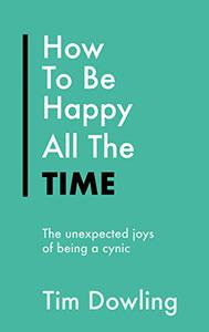 How To Be Happy All The Time: The Unexpected Joys of Being A Cynic