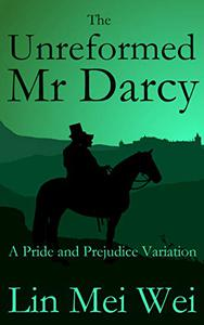 The Unreformed Mr Darcy: A Pride and Prejudice Variation
