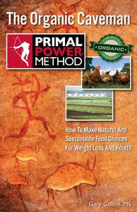 The Organic Caveman: How To Make Natural And Sustainable Food Choices For Weight Loss And Health