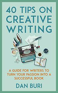 40 Tips on Creative Writing: A Guide for Writers to Turn Your Passion Into a Successful Book
