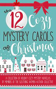 The 12 Cozy Mystery Carols of Christmas : A Collection of Holiday Cozy Mystery Novellas by Members of the Sleuthing Women Author Collective