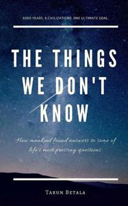 The Things We don't Know: How mankind found answers to some of life's most pressing questions.