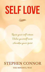 Self Love: Raise your Self Esteem, Value yourself more and Awaken your Spirit : The Mindful Way
