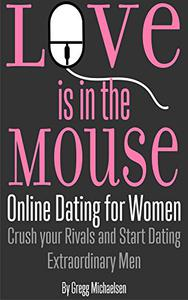 Love is in the Mouse! Online Dating for Women: Crush Your Rivals and Start Dating Extraordinary Men