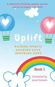 UPLIFT - Book 1: A collection of inspirational stories, poems, motivational quotes, and art to inspire and uplift
