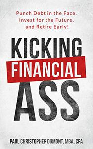 Kicking Financial Ass: Punch Debt in the Face, Invest for the Future, and Retire Early!