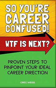 SO YOU'RE CAREER CONFUSED! WTF IS NEXT?: PROVEN STEPS TO PINPOINT YOUR IDEAL CAREER DIRECTION