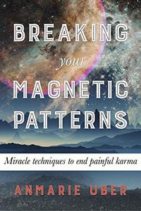 Breaking Your Magnetic Patterns: Miracle techniques to end painful karma