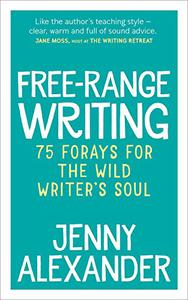 Free-Range Writing: 75 Forays for the Wild Writer's Soul