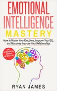Emotional Intelligence: Mastery- How to Master Your Emotions, Improve Your EQ and Massively Improve Your Relationships