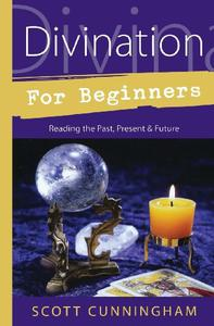 Divination for Beginners: Reading the Past, Present & Future: Discover the Techniques That Work for You (For Beginners