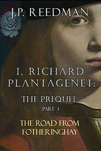 I, RICHARD PLANTAGENET: THE PREQUEL,  PART ONE: THE ROAD FROM FOTHERINGHAY
