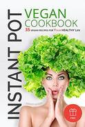 Instant Pot Vegan cookbook: 35 vegan recipes for your healthy LIFE
