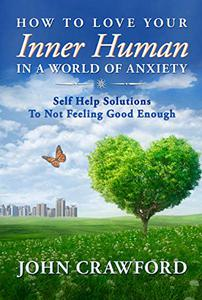 How To Love Your Inner Human In A World Of Anxiety: Self Help Solutions To Not Feeling Good Enough